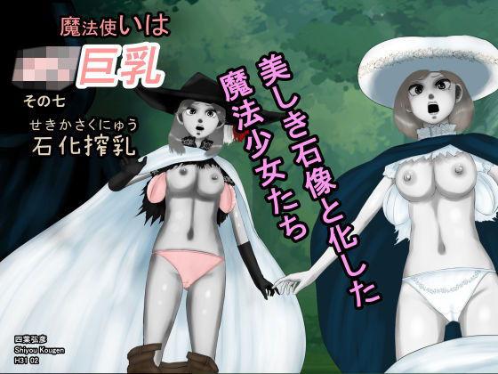 魔法使いはロリ巨乳 その七 石化搾乳―美しき石像と化した魔法少女たち―