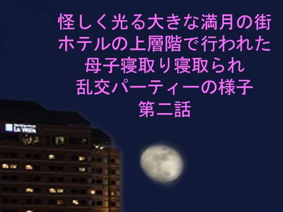 怪しく光る大きな満月の街 ホテルの上層階で行われた母子寝取り寝取られ乱交パーティーの様子 第二話