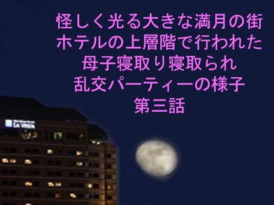 怪しく光る大きな満月の街 ホテルの上層階で行われた母子寝取り寝取られ乱交パーティーの様子 第三話