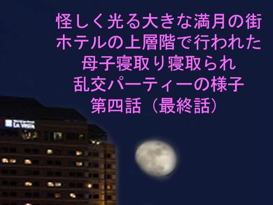 怪しく光る大きな満月の街 ホテルの上層階で行われた母子寝取り寝取られ乱交パーティーの様子 第四話