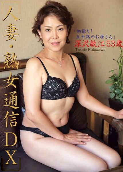 人妻・熟女通信DX 「初撮り!五十路のお母さん」 深沢敏江 53歳
