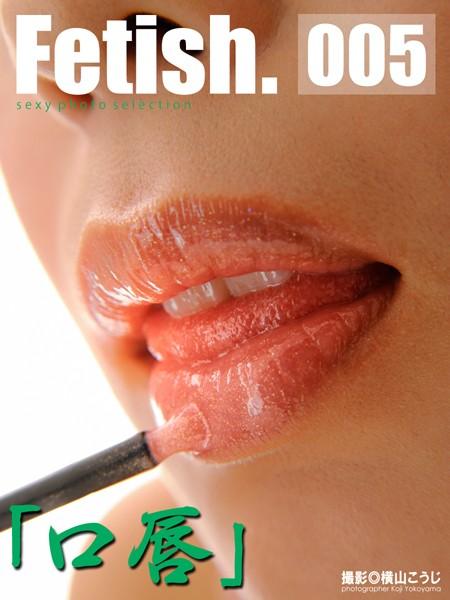 Fetish 005 「口唇」