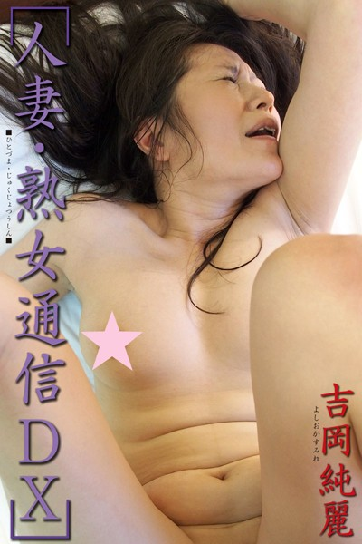 人妻・熟女通信DX 「悶絶!性欲盛んな四十路妻」 吉岡純麗