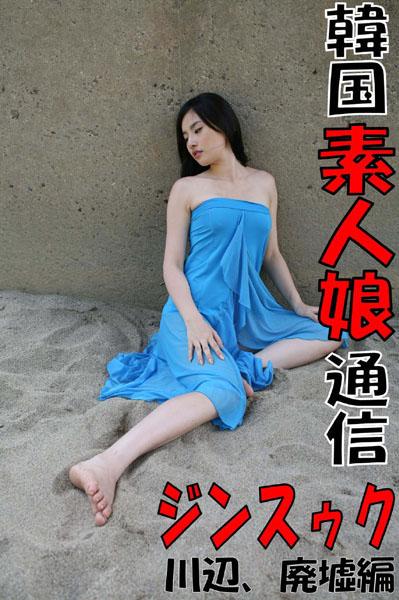 韓国素人娘通信 ジンスゥク 川辺、廃墟編