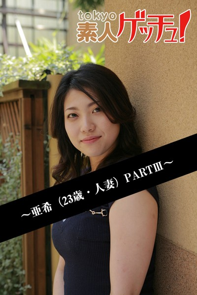 tokyo素人ゲッチュ!~亜希(23歳・人妻)PARTIII~