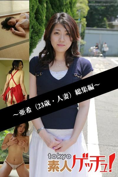 tokyo素人ゲッチュ!~亜希(23歳・人妻)総集編~