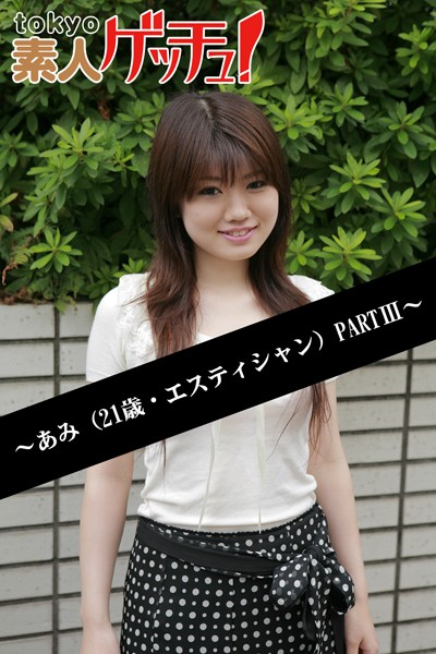 tokyo素人ゲッチュ!~あみ(21歳・エスティシャン)PARTIII~