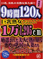 9時間120人 巨乳熟女オッパイサイズ合計なんと!1万1,295cm 厳選された美人で熟れ頃なデカい乳房の人妻たち ダウンロード