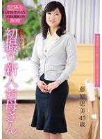 初撮り新人お母さん 藤原恵美 45歳 ダウンロード