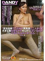 1dandy00589[DANDY-589]「混浴温泉でご近所の美熟妻と二人きり◆大きな胸を見ながらせんずりしているのがバレて怒られるかと思ったら…」VOL.3