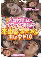 人気女優10人イクイク顔謝・本出しザーメンエレクト10