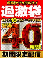 【超得】ナチュラルハイ過激袋2021 超人気10作品ノーカット収録 怒涛の40時間!!【期間限定配信】