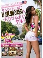 カメラひとつでLA上陸。サムライち●ぽで黒人美女をイカせるまでヤル!日米性交生ハメ4本番