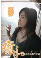 癒らし。 ずっとアナタを忘れない 松本亜璃沙35歳 ダウンロード
