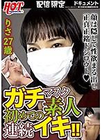 ガチマスク素人 初めての連続イキ!! りささん27歳 ダウンロード