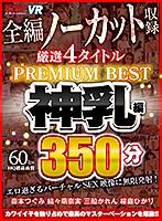 【VR】4タイトル全編ノーカット収録 350分厳選 神乳編 PREMIUM BEST 永久保存版!!