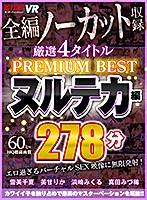 【VR】4タイトル全編ノーカット収録 278分厳選 ヌルテカ編 PREMIUM BEST 永久保存版!!