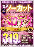 【VR】完全ノーカット永久保存版!!ベロテク編PREMIUM BEST319分 ダウンロード