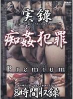 実録 痴姦犯罪 Premium