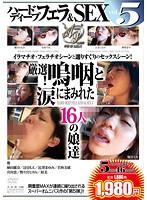 ハードディープフェラ&SEX vol.5 厳選!嗚咽と涙にまみれた16人の娘達 ダウンロード