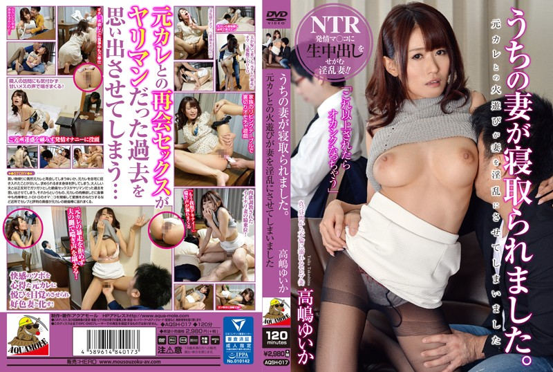 AQSH-017 My Wife Got Fucked She Was Out With Her Ex-Boyfriend, And When Things Got Hot, My Wife Got Hot And Horny Too Yuika Takashima