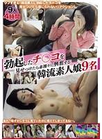勃起したチ○コを見せつけたら赤裸々に興奮する韓流素人娘9名 ダウンロード