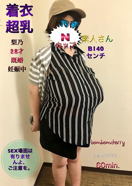 Nカップ素人さん着衣超乳 梨乃28才 既婚 妊娠中 B140センチ SEX場面は有りませんよ、ご注意を。/ BomBom Cherry