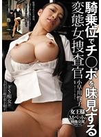 騎乗位でチ○ポを味見する変態女捜査官 小早川怜子