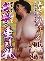 ふにゃぺた〜ん やわらか過ぎる老婆の垂れ乳 40人8時間