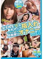 女子校生15人オマ○コ指入れぴちゃぴちゃ自画撮りオナニー vol.6 ダウンロード