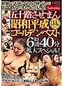 五十路させまん 昭和平成ゴールデンベスト 6時間40分拡大スペシャル! 昭和から平成をやりぬき使い込んだ五十路女のまたぐらを見よ!