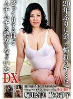 20年ぶりに会った憧れのキミはびっくりするほどムチムチの熟女になっていた DX 堀川奈美 藤木静子 ダウンロード