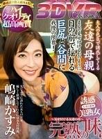 【VR】完熟の味〜見せ付ける友達の母〜 嶋崎かすみ