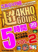 【VR】こあらVR極 超4KHQ 60fps 30タイトル5時間スペシャル 永久保存版 VOL.2