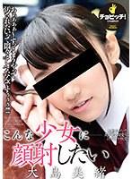 こんな少女に顔射したい 大島美緒 ダウンロード
