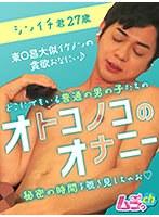 オトコノコのオナニー シンイチ君27歳 ダウンロード
