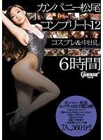 カンパニー松尾 コンプリート 12 コスプレ&中出し 6時間