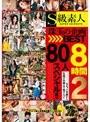 S級素人 珠玉の企画BEST8時間2 80人スペシャル!!