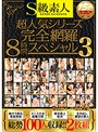S級素人超人気シリーズ完全網羅8時間スペシャル3
