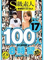 S級素人100人 8時間 part17 超豪華スペシャル ダウンロード