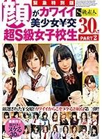 緊急特別版 顔がカワイイ美少女¥交 超S級女子校生30人!!PART2