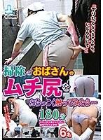 「ヤリたくなっちゃうから、いじらないで〜」掃除のおばさんのムチ尻をねちっこく触ってみたら… 180分 ダウンロード