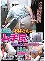 「ヤリたくなっちゃうから、いじらないで~」掃除のおばさんのムチ尻をねちっこく触ってみたら… 180分