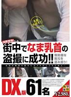 油断禁物! 街中でなま乳首の盗撮に成功!! DX版61名収録!! ダウンロード