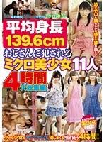 平均身長139.6cm おじさんに犯されるミクロ美少女11人 4時間大総集編 ダウンロード