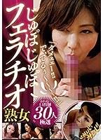 「ダメェェー!!で、でるぅ~~~~!!」じゅぽじゅぽフェラチオ熟女30人 ダウンロード