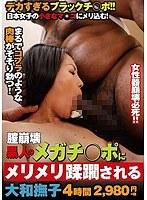 膣崩壊 黒人のメガチ○ポにメリメリ蹂躙される大和撫子4時間 ダウンロード