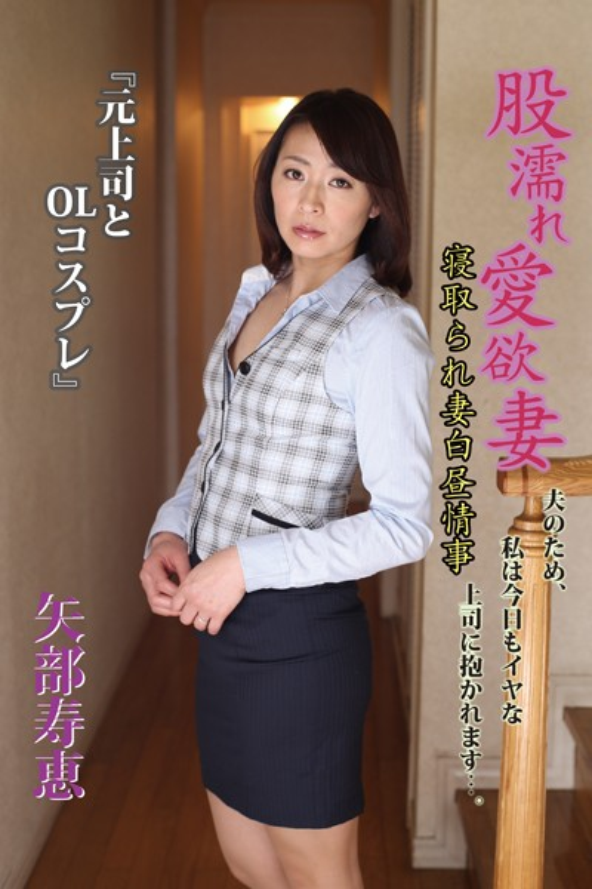 股濡れ愛欲妻『元上司とOLコスプレ』寝取られ妻白昼情事 矢部寿恵