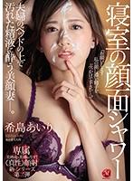 寝室の顔面シャワー 夫婦のベッドの上で汚れた精液に酔う美顔妻―。 希島あいり