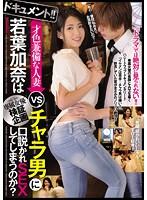 ドキュメント!!専属女優検証企画 才色兼備な人妻 若葉加奈はチャラ男に口説...